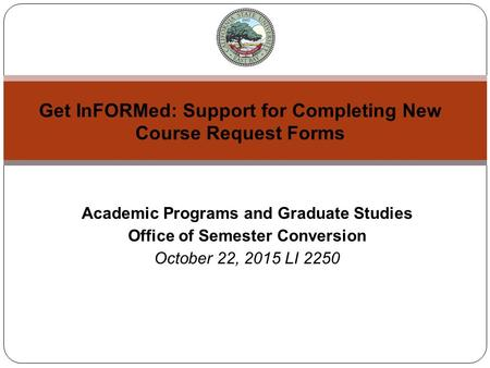 Academic Programs and Graduate Studies Office of Semester Conversion October 22, 2015 LI 2250 Get InFORMed: Support for Completing New Course Request Forms.