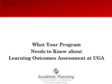 What Your Program Needs to Know about Learning Outcomes Assessment at UGA.