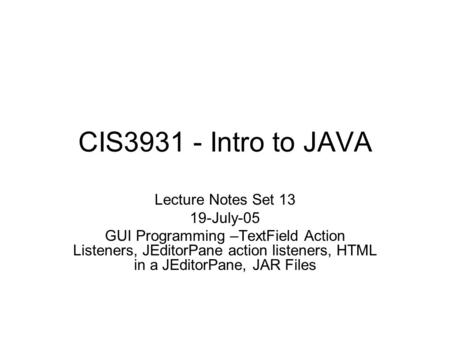 CIS3931 - Intro to JAVA Lecture Notes Set 13 19-July-05 GUI Programming –TextField Action Listeners, JEditorPane action listeners, HTML in a JEditorPane,