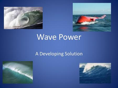 Wave Power A Developing Solution. Basic Premise Sources of Power Wave Power is determined by the following factors – Wave Height In turn determined by.