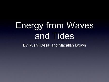 Energy from Waves and Tides By Rushil Desai and Macallan Brown.