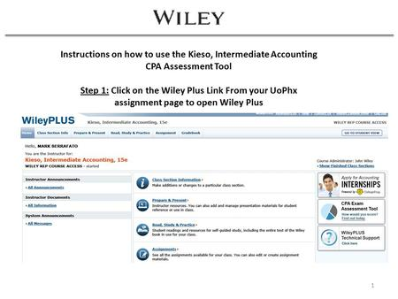 1 Instructions on how to use the Kieso, Intermediate Accounting CPA Assessment Tool Step 1: Click on the Wiley Plus Link From your UoPhx assignment page.