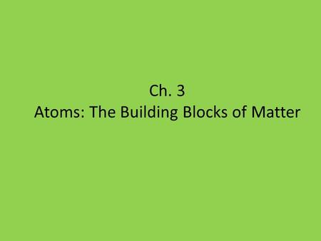 Ch. 3 Atoms: The Building Blocks of Matter. Table of Contents Chapter 3 Atoms: The Building Blocks of Matter Section 1 The Atom: From Philosophical Idea.
