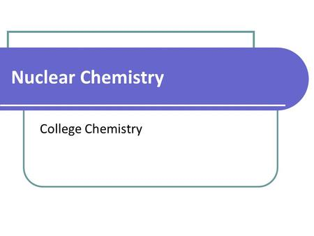 Nuclear Chemistry College Chemistry. Isotope Notation the number of protons Atomic Mass Atomic Number protons + neutrons.