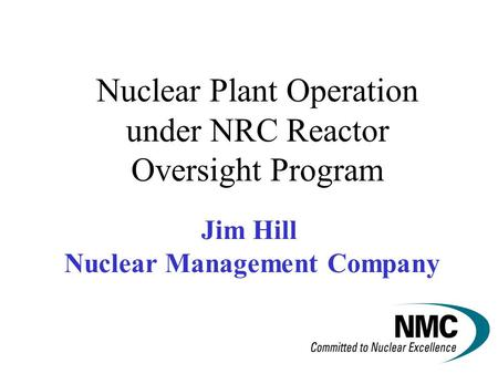 Jim Hill Nuclear Management Company Nuclear Plant Operation under NRC Reactor Oversight Program.