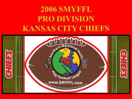2006 SMYFFL PRO DIVISION KANSAS CITY CHIEFS. TEAM ROSTER Coach David Joyal CoachPaul Skeens Aaron Patton Adam Vahle Brandon Burrow Brandon Spangler.