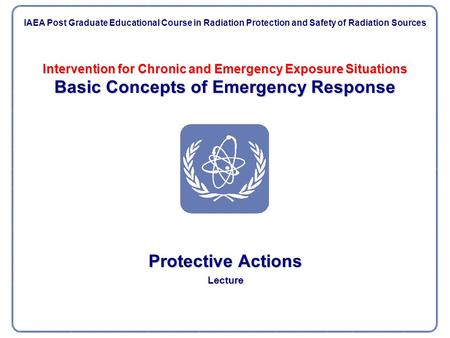 Intervention for Chronic and Emergency Exposure Situations Basic Concepts of Emergency Response Protective Actions Lecture IAEA Post Graduate Educational.