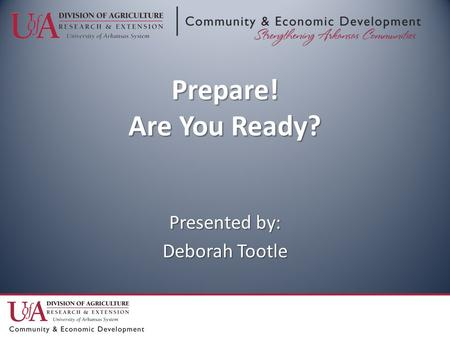 Prepare! Are You Ready? Presented by: Deborah Tootle.