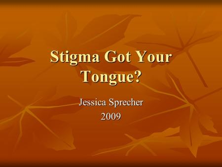 Stigma Got Your Tongue? Jessica Sprecher 2009. What is stigma anyway? Dictionary.com defines stigma as a mark of disgrace or infamy; a stain or reproach,
