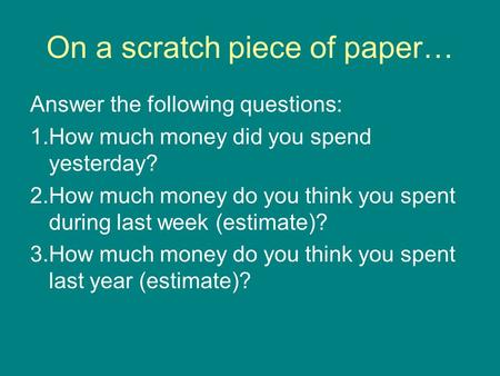 On a scratch piece of paper… Answer the following questions: 1.How much money did you spend yesterday? 2.How much money do you think you spent during last.