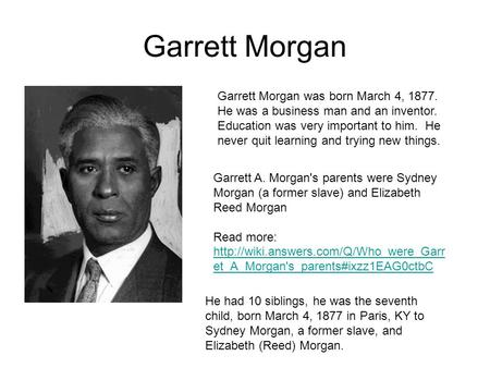 Garrett Morgan Garrett Morgan was born March 4, 1877. He was a business man and an inventor. Education was very important to him. He never quit learning.