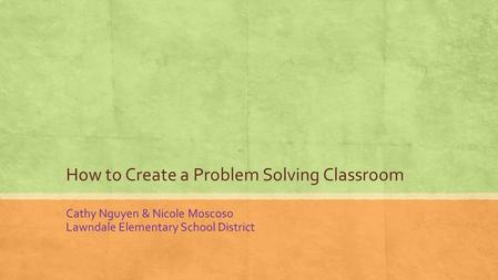 How to Create a Problem Solving Classroom Cathy Nguyen & Nicole Moscoso Lawndale Elementary School District.