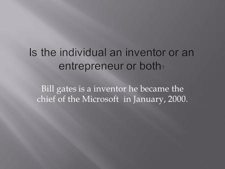 Bill gates is a inventor he became the chief of the Microsoft in January, 2000.