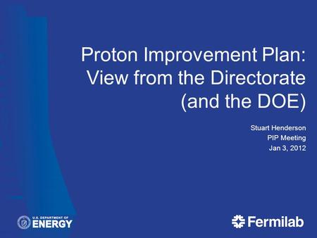 Proton Improvement Plan: View from the Directorate (and the DOE) Stuart Henderson PIP Meeting Jan 3, 2012.