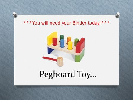 Pegboard Toy… ***You will need your Binder today!***
