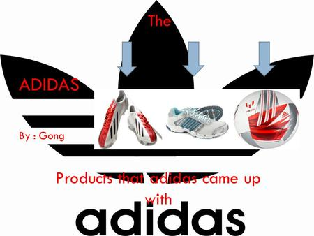 ADIDAS By : Gong The Products that adidas came up with.