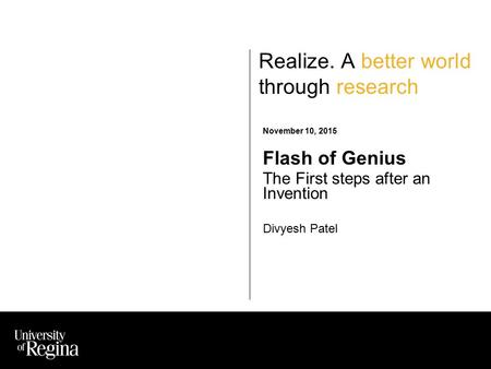 Realize. A better world through research November 10, 2015 Flash of Genius The First steps after an Invention Divyesh Patel.