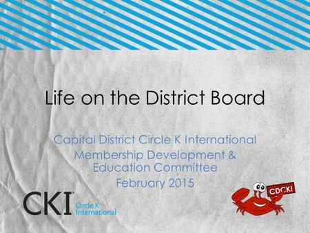 Life on the District Board Capital District Circle K International Membership Development & Education Committee February 2015.