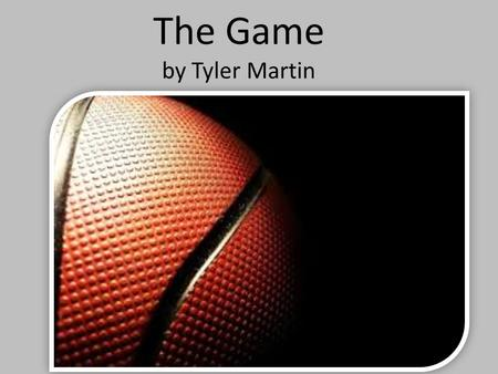 The Game by Tyler Martin. Once there were four boys in Chicago, and they loved basketball. They loved the game so much that they wanted to win the.