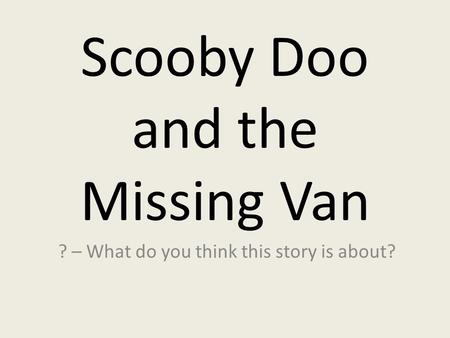 Scooby Doo and the Missing Van ? – What do you think this story is about?