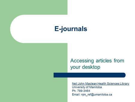 E-journals Accessing articles from your desktop Neil John Maclean Health Sciences Library Neil John Maclean Health Sciences Library University of Manitoba.