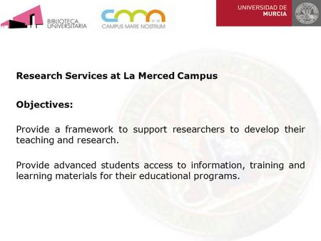 Research Services at La Merced Campus Objectives: Provide a framework to support researchers to develop their teaching and research. Provide advanced students.