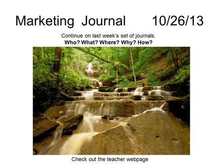 Marketing Journal 10/26/13 Continue on last week's set of journals. Who? What? Where? Why? How? Check out the teacher webpage.