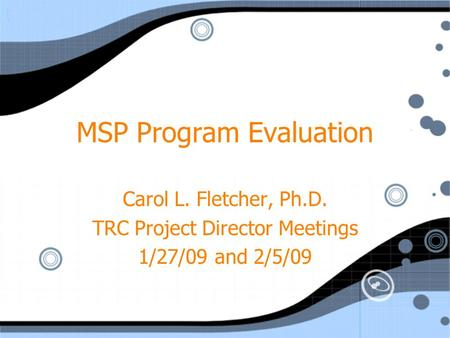 MSP Program Evaluation Carol L. Fletcher, Ph.D. TRC Project Director Meetings 1/27/09 and 2/5/09 Carol L. Fletcher, Ph.D. TRC Project Director Meetings.