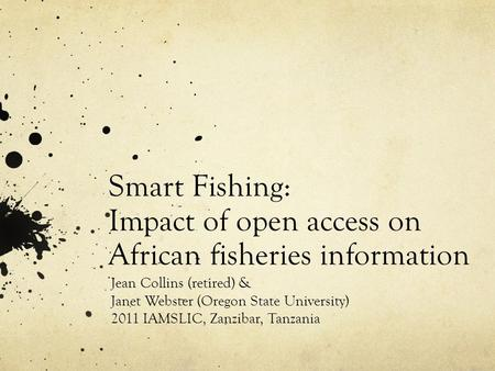 Smart Fishing: Impact of open access on African fisheries information Jean Collins (retired) & Janet Webster (Oregon State University) 2011 IAMSLIC, Zanzibar,