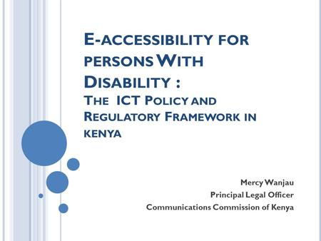 E- ACCESSIBILITY FOR PERSONS W ITH D ISABILITY : T HE ICT P OLICY AND R EGULATORY F RAMEWORK IN KENYA Mercy Wanjau Principal Legal Officer Communications.