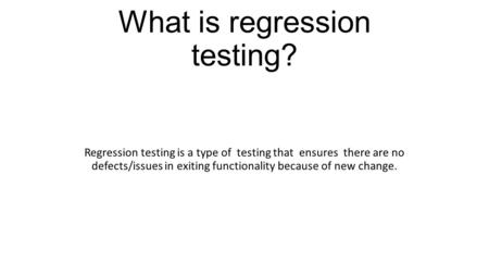What is regression testing? Regression testing is a type of testing that ensures there are no defects/issues in exiting functionality because of new change.