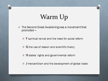 Warm Up O The Second Great Awakening was a movement that promoted — O F spiritual revival and the need for social reform O G the use of reason and scientific.