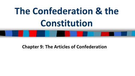 The Confederation & the Constitution Chapter 9: The Articles of Confederation.