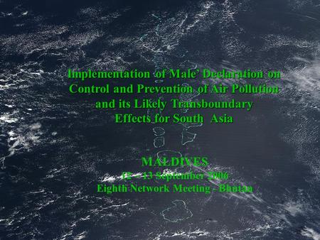 Implementation of Male' Declaration on Control and Prevention of Air Pollution and its Likely Transboundary Effects for South Asia MALDIVES 12 – 13 September.