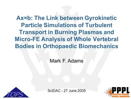 1 Mark F. Adams SciDAC - 27 June 2005 Ax=b: The Link between Gyrokinetic Particle Simulations of Turbulent Transport in Burning Plasmas and Micro-FE Analysis.