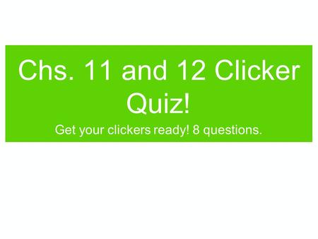 Chs. 11 and 12 Clicker Quiz! Get your clickers ready! 8 questions.