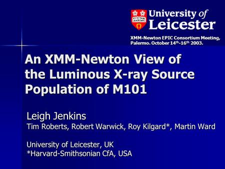 An XMM-Newton View of the Luminous X-ray Source Population of M101 Leigh Jenkins Tim Roberts, Robert Warwick, Roy Kilgard*, Martin Ward University of Leicester,