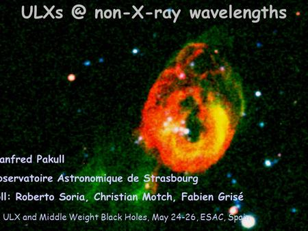non-X-ray wavelengths Manfred Pakull 0bservatoire Astronomique de Strasbourg coll: Roberto Soria, Christian Motch, Fabien Grisé ULX and Middle Weight.