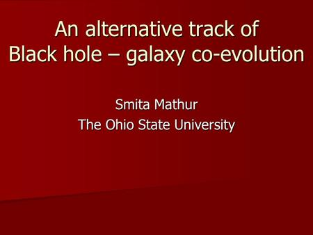 An alternative track of Black hole – galaxy co-evolution An alternative track of Black hole – galaxy co-evolution Smita Mathur The Ohio State University.
