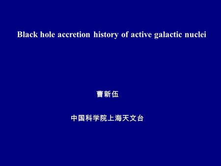 Black hole accretion history of active galactic nuclei 曹新伍 中国科学院上海天文台.