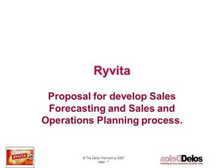 © The Delos Partnership 2007 page 1 Ryvita Proposal for develop Sales Forecasting and Sales and Operations Planning process.