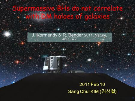 1 Supermassive BHs do not correlate with DM haloes of galaxies J. Kormendy & R. Bender 2011, Nature, 469, 377 2011 Feb 10 Sang Chul KIM ( 김상철 )