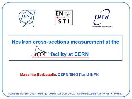 Neutron cross-sections measurement at the facility at CERN Students'coffee – 26th meeting, Tuesday 28 October 2014, 864-1-D02-BE Auditorium Prevessin Massimo.
