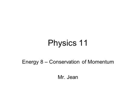 Physics 11 Energy 8 – Conservation of Momentum Mr. Jean.