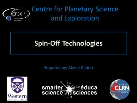 Centre for Planetary Science and Exploration Spin-Off Technologies Prepared by: Alyssa Gilbert.