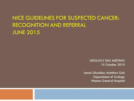 NICE GUIDELINES FOR SUSPECTED CANCER: RECOGNITION AND REFERRAL JUNE 2015 UROLOGY SSG MEETING 15 October 2015 Jamal Ghaddar, Matthew Goh Department of Urology.