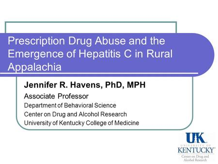 Prescription Drug Abuse and the Emergence of Hepatitis C in Rural Appalachia Jennifer R. Havens, PhD, MPH Associate Professor Department of Behavioral.
