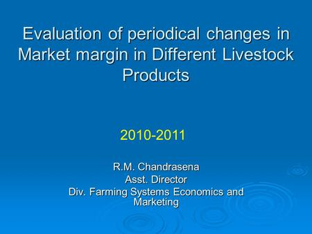 Evaluation of periodical changes in Market margin in Different Livestock Products R.M. Chandrasena Asst. Director Div. Farming Systems Economics and Marketing.