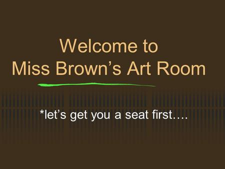 Welcome to Miss Brown's Art Room *let's get you a seat first….