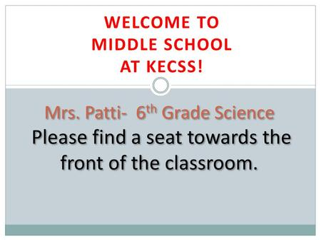 WELCOME TO MIDDLE SCHOOL AT KECSS! Mrs. Patti- 6 th Grade Science Please find a seat towards the front of the classroom.